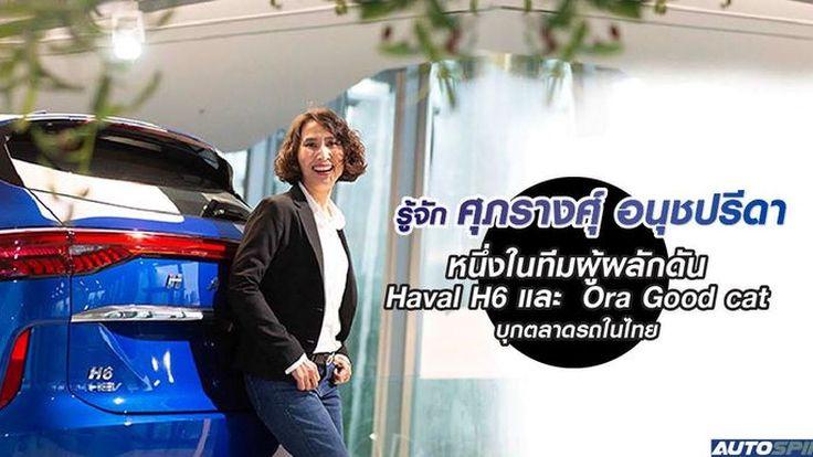 รู้จัก ศุภรางศ์ุ อนุชปรีดา หนึ่งในทีมผู้ผลักดัน Haval H6 และ ORA Good Cat บุกตลาดรถในไทย